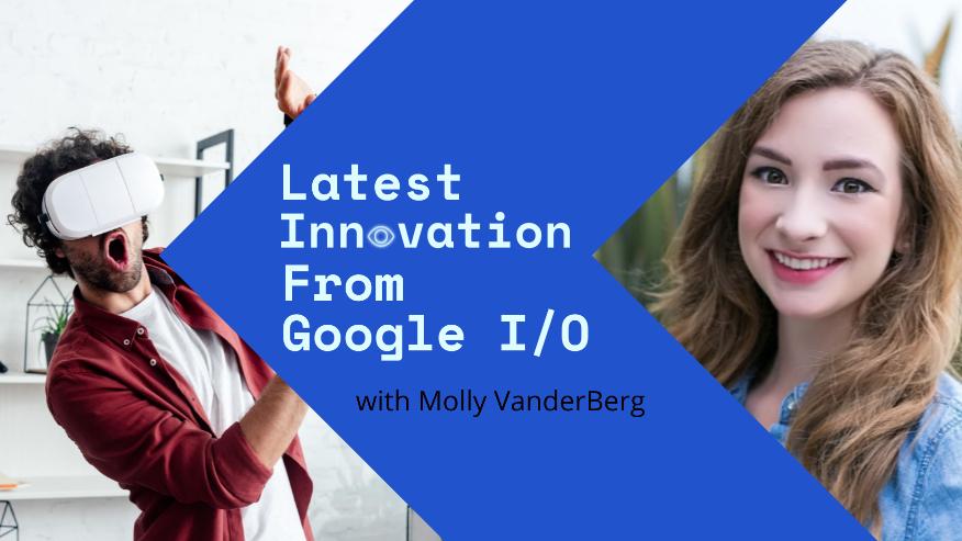 Google I/O Conference, Google I/O 2021, Google I/O Developer Conference, Technology, Innovation, Mason Vera Paine, Google, Google I/O, Google I/O Conference, Innovation in the Open, AR, VR, Wearables, Project Starline, Derm Assist, Workspace, Safer Mapping